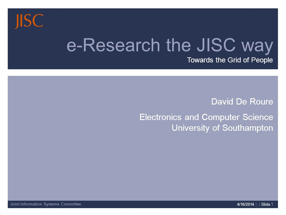 Joint Information Systems Committee 4/16/2014 | | Slide 1 David De Roure Electronics and Computer Science University of Southampton e-Research the JISC way Towards the Grid of People