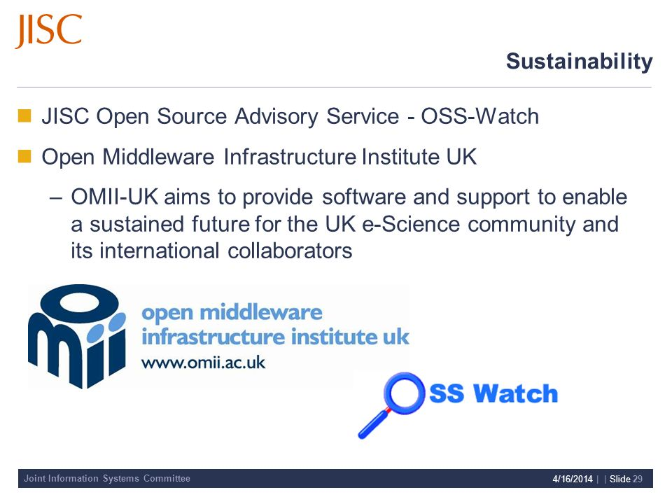 Joint Information Systems Committee 4/16/2014 | | Slide 29 Sustainability JISC Open Source Advisory Service - OSS-Watch Open Middleware Infrastructure Institute UK –OMII-UK aims to provide software and support to enable a sustained future for the UK e-Science community and its international collaborators
