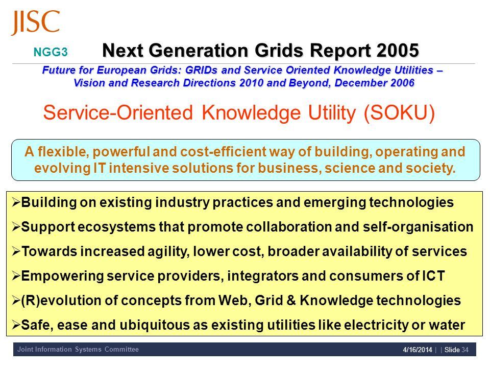 Joint Information Systems Committee 4/16/2014 | | Slide 34 Building on existing industry practices and emerging technologies Support ecosystems that promote collaboration and self-organisation Towards increased agility, lower cost, broader availability of services Empowering service providers, integrators and consumers of ICT (R)evolution of concepts from Web, Grid & Knowledge technologies Safe, ease and ubiquitous as existing utilities like electricity or water NGG3 A flexible, powerful and cost-efficient way of building, operating and evolving IT intensive solutions for business, science and society.