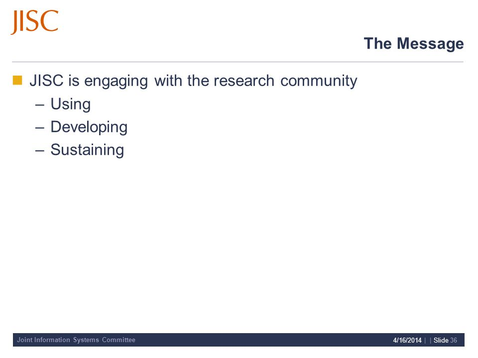 Joint Information Systems Committee 4/16/2014 | | Slide 36 The Message JISC is engaging with the research community –Using –Developing –Sustaining