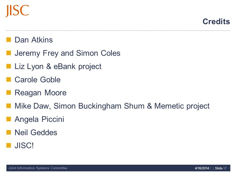 Joint Information Systems Committee 4/16/2014 | | Slide 37 Credits Dan Atkins Jeremy Frey and Simon Coles Liz Lyon & eBank project Carole Goble Reagan Moore Mike Daw, Simon Buckingham Shum & Memetic project Angela Piccini Neil Geddes JISC!