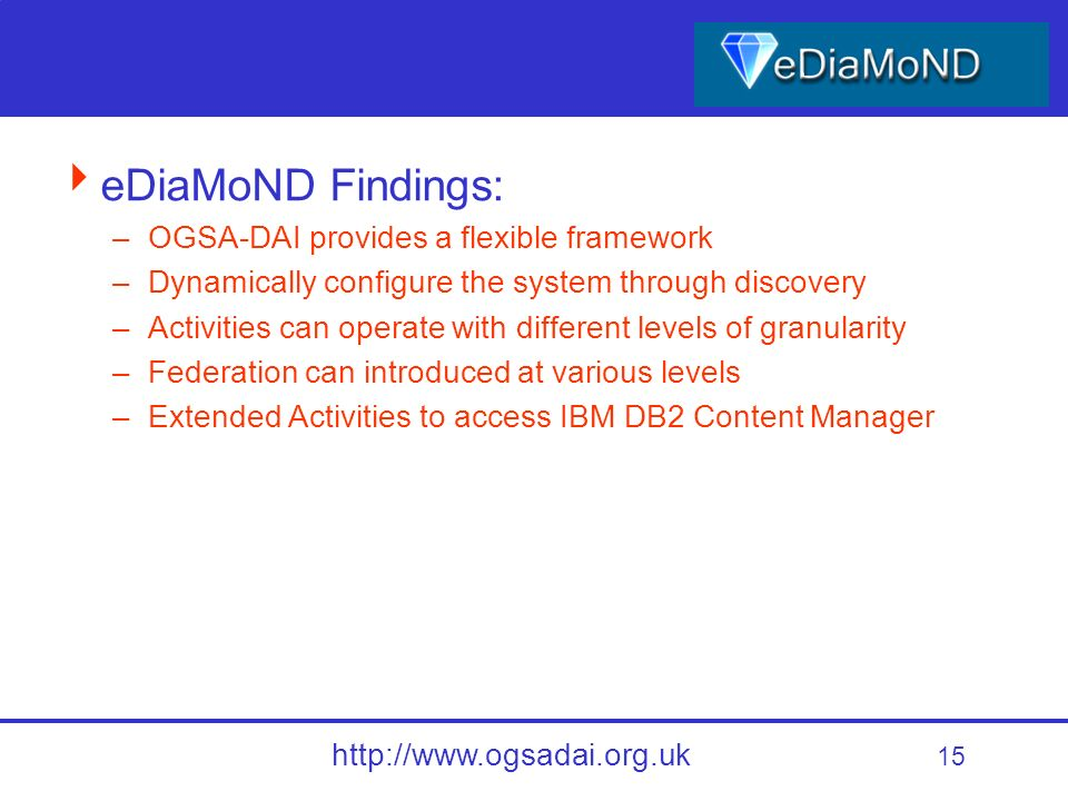 15 http://www.ogsadai.org.uk eDiaMoND Findings: –OGSA-DAI provides a flexible framework –Dynamically configure the system through discovery –Activities can operate with different levels of granularity –Federation can introduced at various levels –Extended Activities to access IBM DB2 Content Manager
