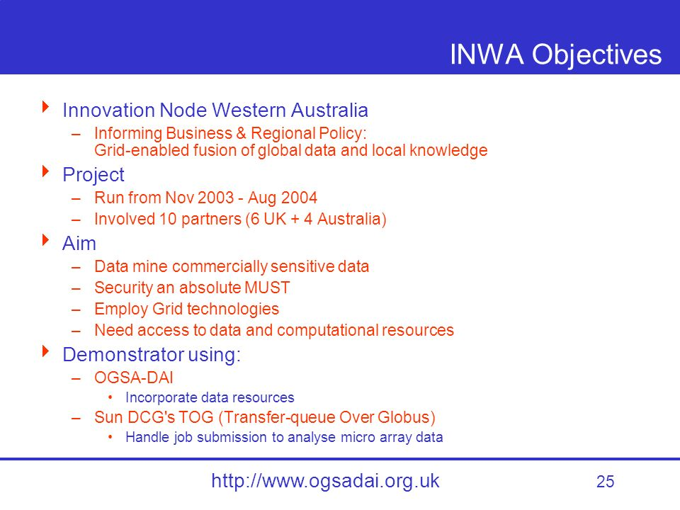 25 http://www.ogsadai.org.uk INWA Objectives Innovation Node Western Australia –Informing Business & Regional Policy: Grid-enabled fusion of global data and local knowledge Project –Run from Nov 2003 - Aug 2004 –Involved 10 partners (6 UK + 4 Australia) Aim –Data mine commercially sensitive data –Security an absolute MUST –Employ Grid technologies –Need access to data and computational resources Demonstrator using: –OGSA-DAI Incorporate data resources –Sun DCG s TOG (Transfer-queue Over Globus) Handle job submission to analyse micro array data