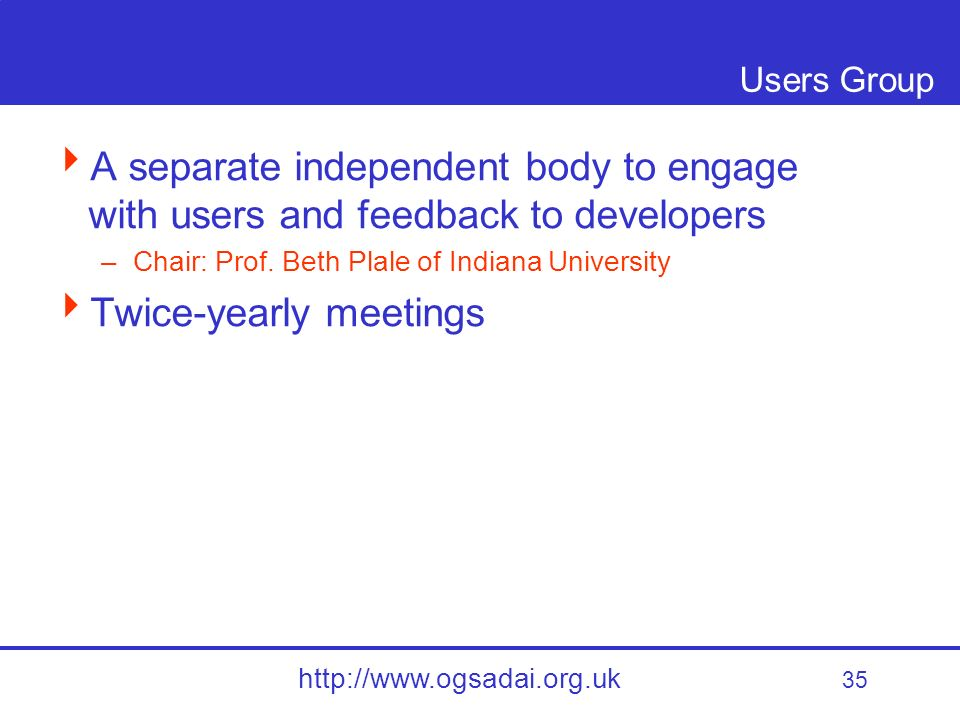 35 http://www.ogsadai.org.uk Users Group A separate independent body to engage with users and feedback to developers –Chair: Prof.