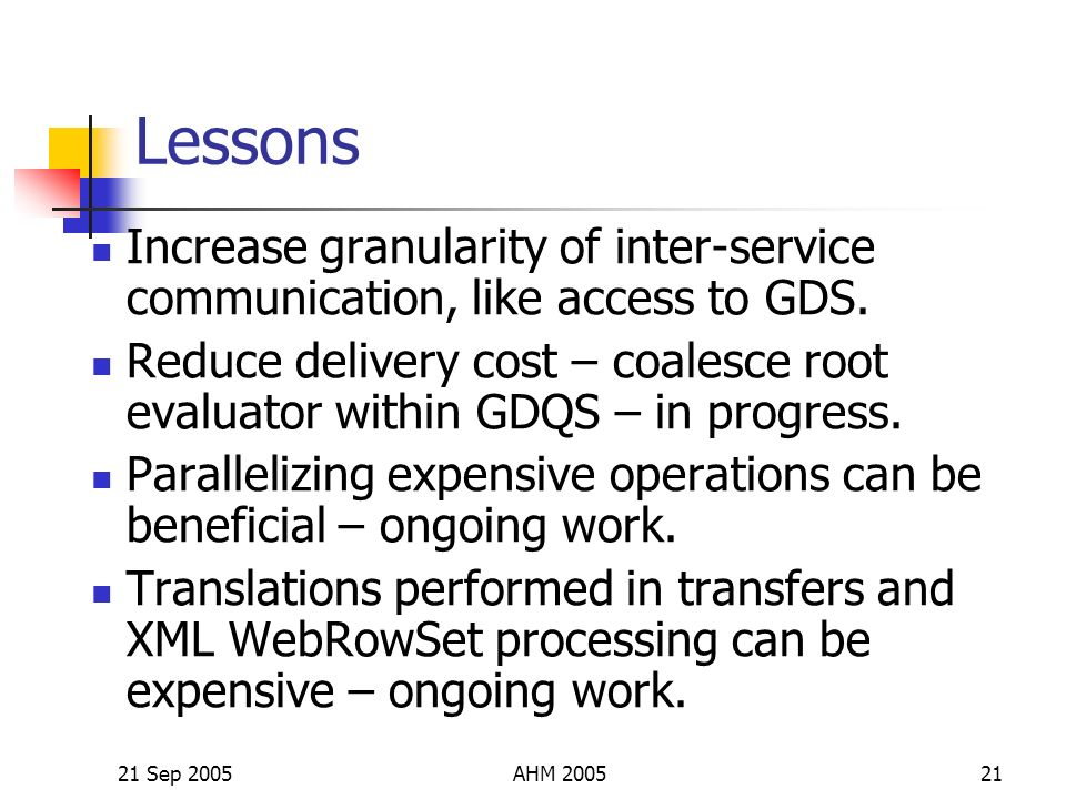 21 Sep 2005AHM 200521 Lessons Increase granularity of inter-service communication, like access to GDS.
