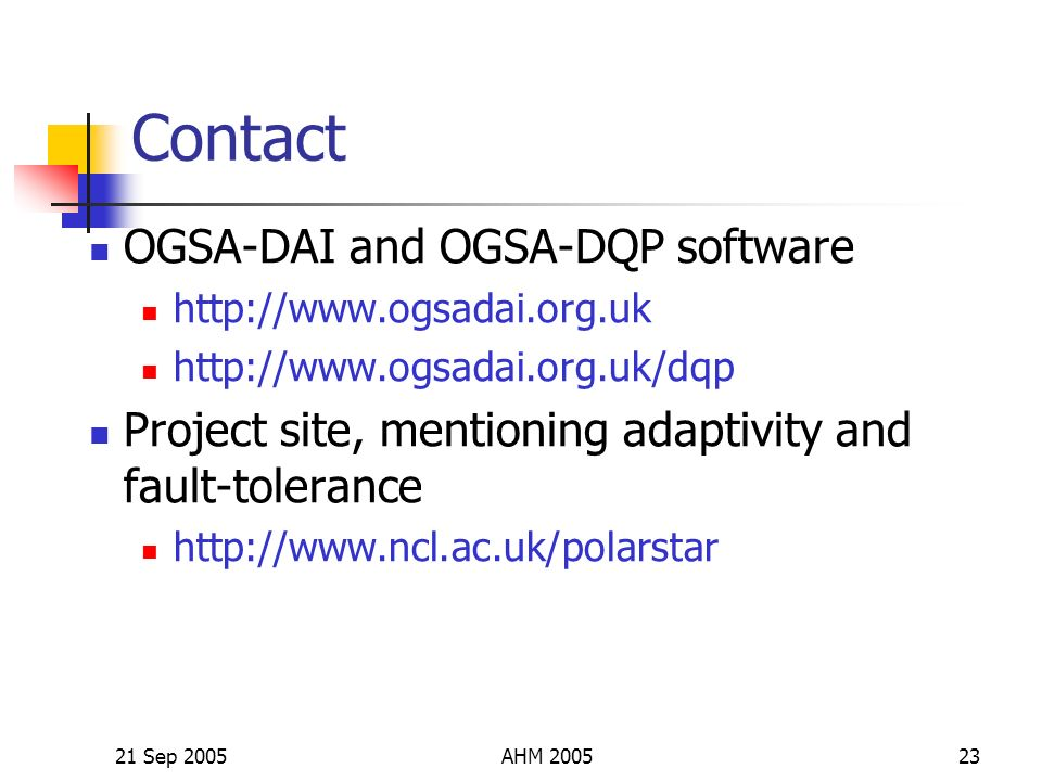 21 Sep 2005AHM 200523 Contact OGSA-DAI and OGSA-DQP software http://www.ogsadai.org.uk http://www.ogsadai.org.uk/dqp Project site, mentioning adaptivity and fault-tolerance http://www.ncl.ac.uk/polarstar