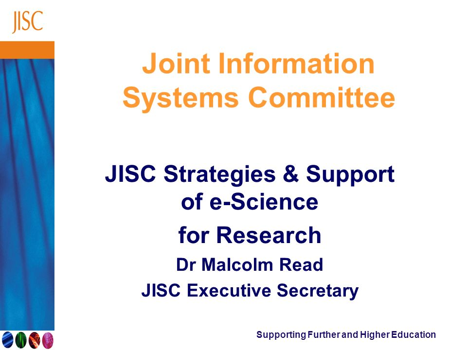 Supporting Further and Higher Education Joint Information Systems Committee JISC Strategies & Support of e-Science for Research Dr Malcolm Read JISC E