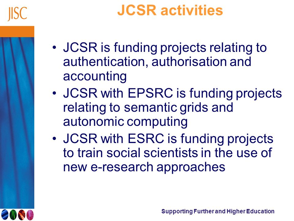 Supporting Further and Higher Education JCSR activities JCSR is funding projects relating to authentication, authorisation and accounting JCSR with EP