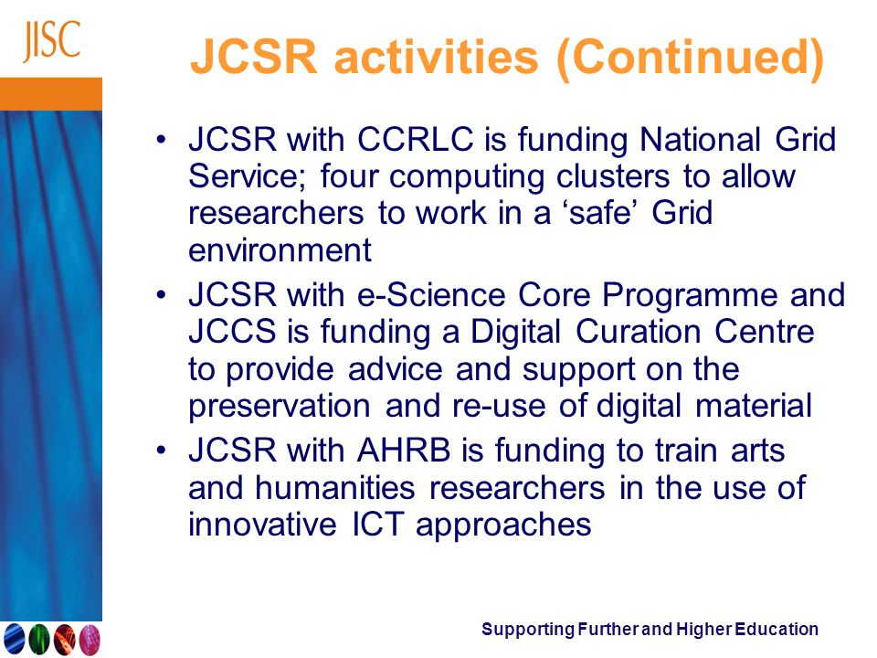 Supporting Further and Higher Education JCSR activities (Continued) JCSR with CCRLC is funding National Grid Service; four computing clusters to allow