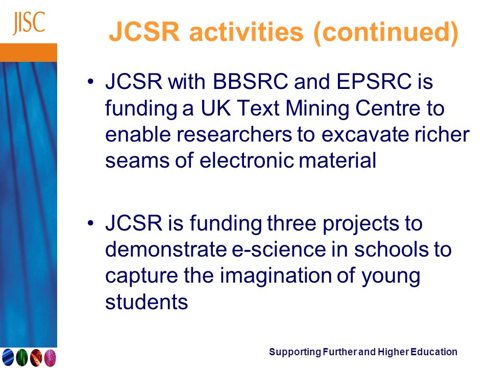 Supporting Further and Higher Education JCSR activities (continued) JCSR with BBSRC and EPSRC is funding a UK Text Mining Centre to enable researchers