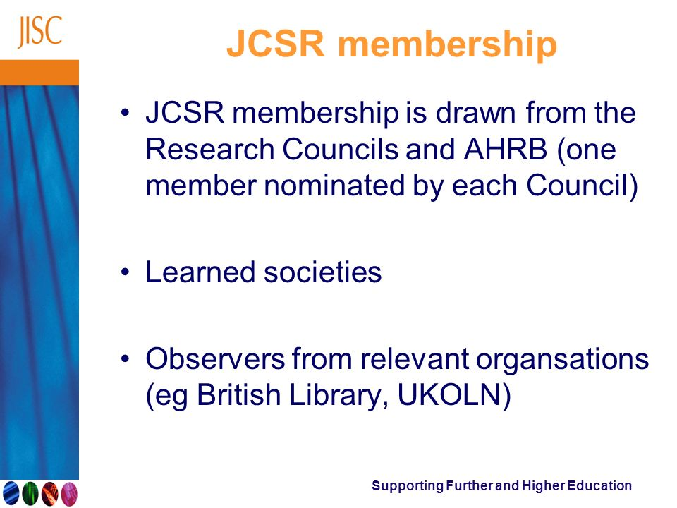 Supporting Further and Higher Education JCSR membership JCSR membership is drawn from the Research Councils and AHRB (one member nominated by each Cou