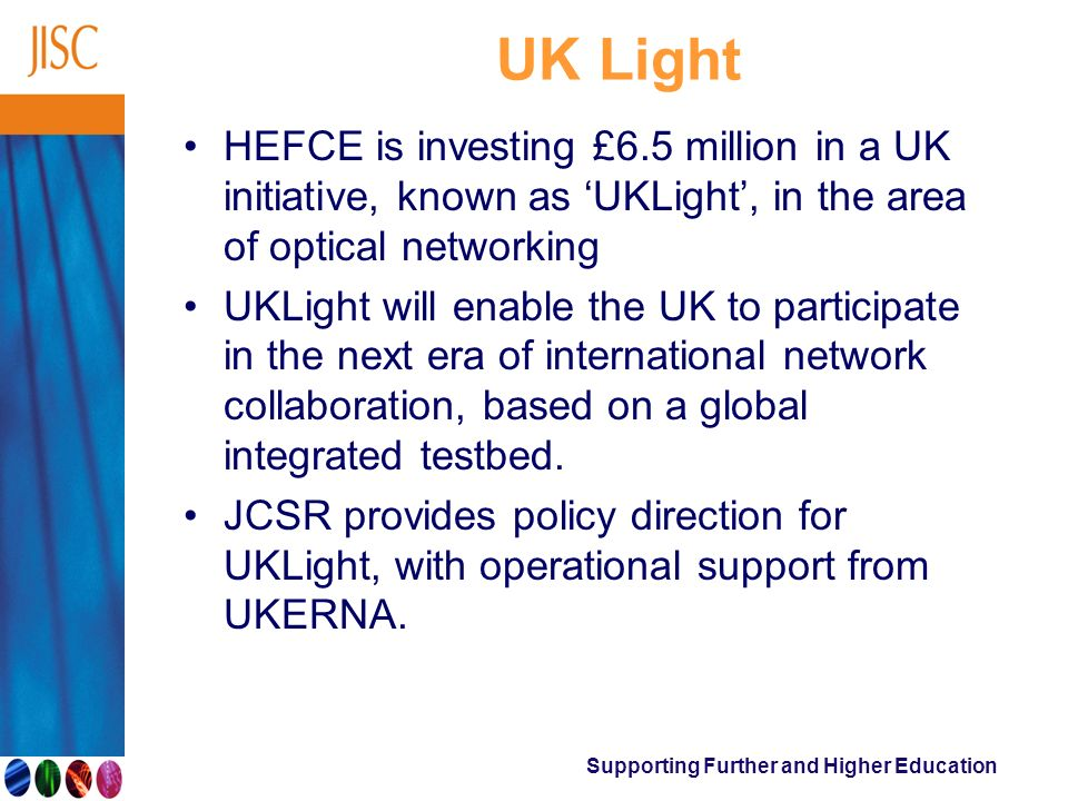 Supporting Further and Higher Education UK Light HEFCE is investing £6.5 million in a UK initiative, known as UKLight, in the area of optical networki