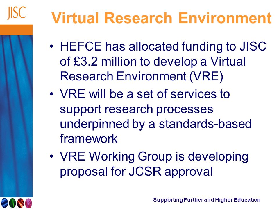 Supporting Further and Higher Education Virtual Research Environment HEFCE has allocated funding to JISC of £3.2 million to develop a Virtual Research