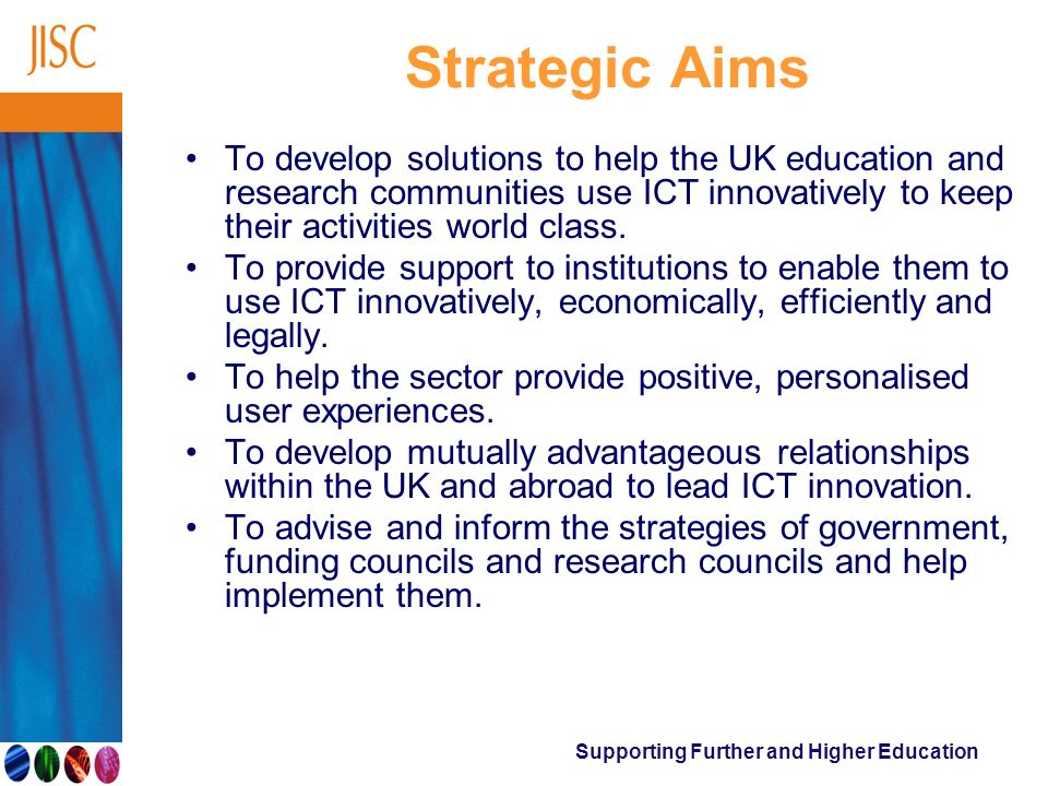 Supporting Further and Higher Education Strategic Aims To develop solutions to help the UK education and research communities use ICT innovatively to