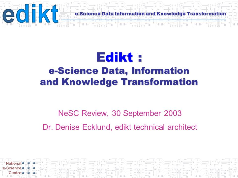 e-Science Data Information and Knowledge Transformation Edikt : e-Science Data, Information and Knowledge Transformation NeSC Review, 30 September 2003 Dr.