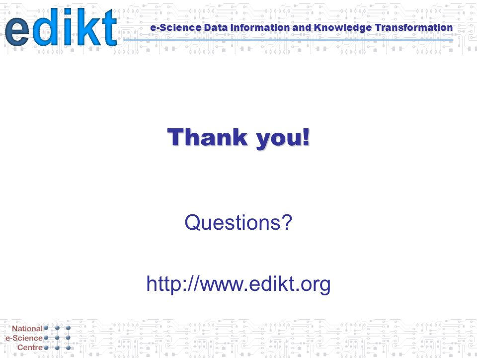 e-Science Data Information and Knowledge Transformation Thank you! Questions? http://www.edikt.org