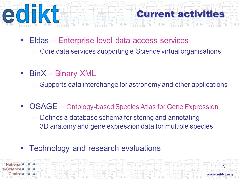 www.edikt.org 3 Current activities Eldas – Enterprise level data access services –Core data services supporting e-Science virtual organisations BinX –