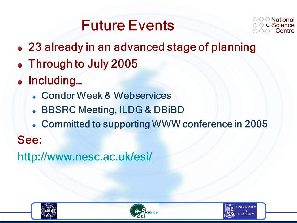 Future Events 23 already in an advanced stage of planning Through to July 2005 Including… Condor Week & Webservices BBSRC Meeting, ILDG & DBiBD Committed to supporting WWW conference in 2005 See: http://www.nesc.ac.uk/esi/