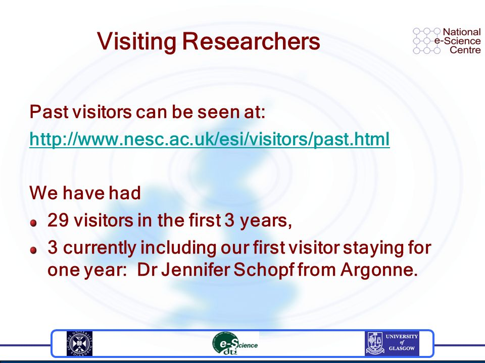 Visiting Researchers Past visitors can be seen at: http://www.nesc.ac.uk/esi/visitors/past.html We have had 29 visitors in the first 3 years, 3 curren
