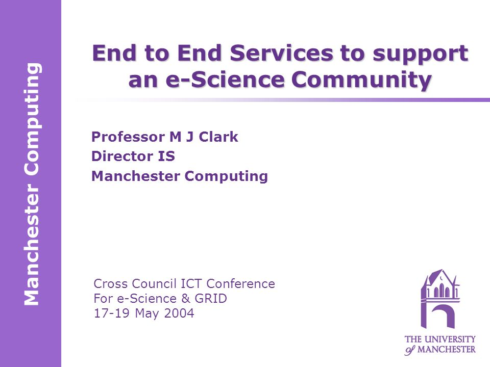 Manchester Computing Cross Council ICT Conference For e-Science & GRID 17-19 May 2004 End to End Services to support an e-Science Community Professor M J Clark Director IS Manchester Computing