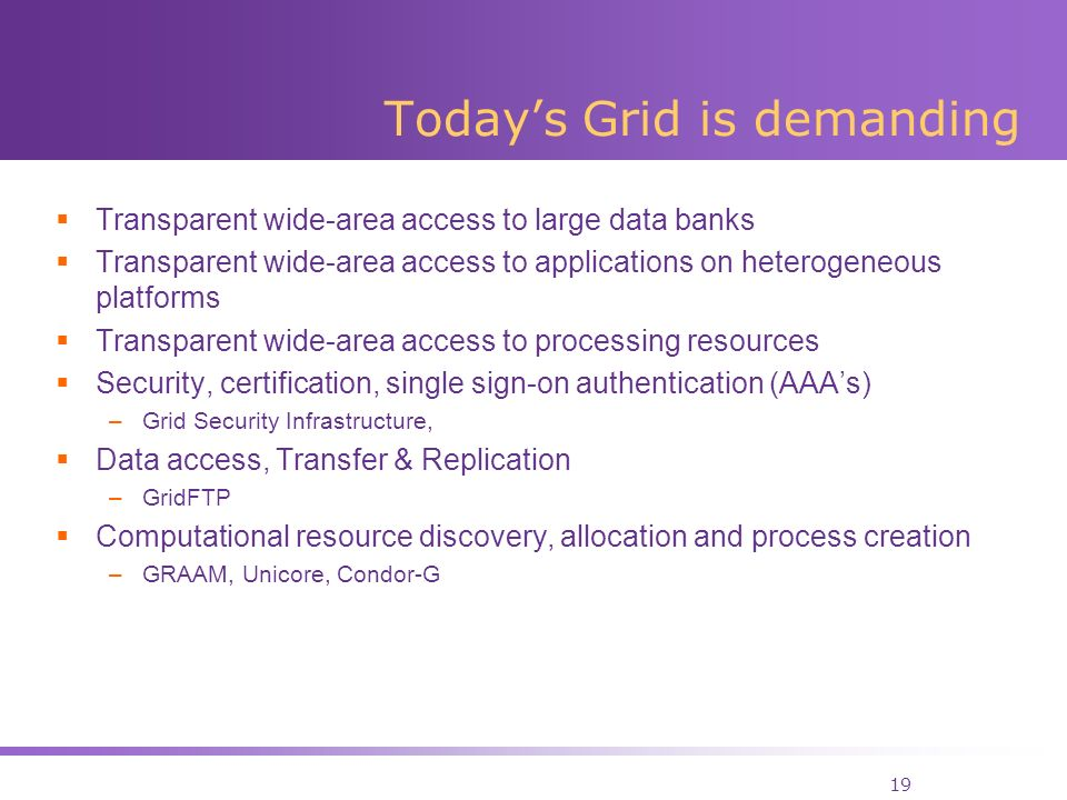 19 Todays Grid is demanding Transparent wide-area access to large data banks Transparent wide-area access to applications on heterogeneous platforms Transparent wide-area access to processing resources Security, certification, single sign-on authentication (AAAs) –Grid Security Infrastructure, Data access, Transfer & Replication –GridFTP Computational resource discovery, allocation and process creation –GRAAM, Unicore, Condor-G
