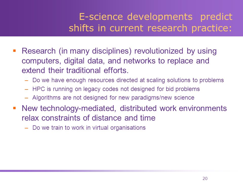 20 E-science developments predict shifts in current research practice: Research (in many disciplines) revolutionized by using computers, digital data, and networks to replace and extend their traditional efforts.