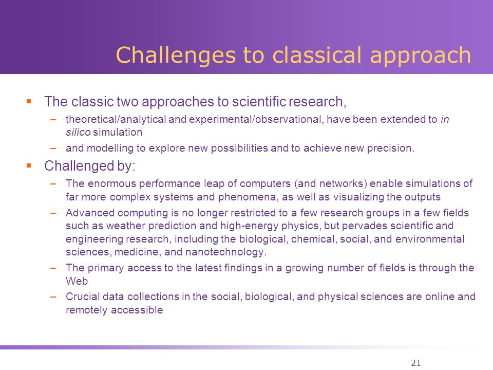 21 Challenges to classical approach The classic two approaches to scientific research, –theoretical/analytical and experimental/observational, have been extended to in silico simulation –and modelling to explore new possibilities and to achieve new precision.