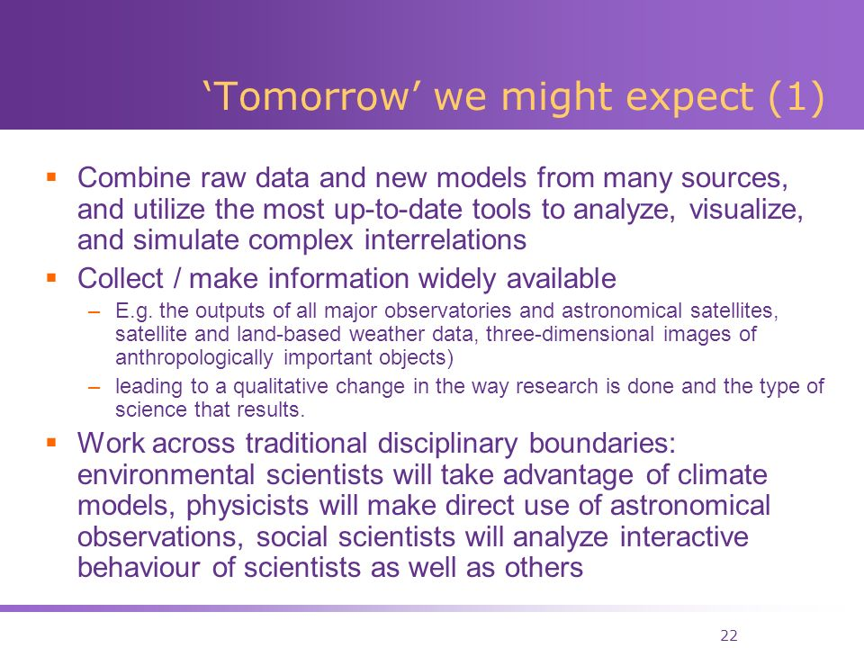 22 Tomorrow we might expect (1) Combine raw data and new models from many sources, and utilize the most up-to-date tools to analyze, visualize, and simulate complex interrelations Collect / make information widely available –E.g.