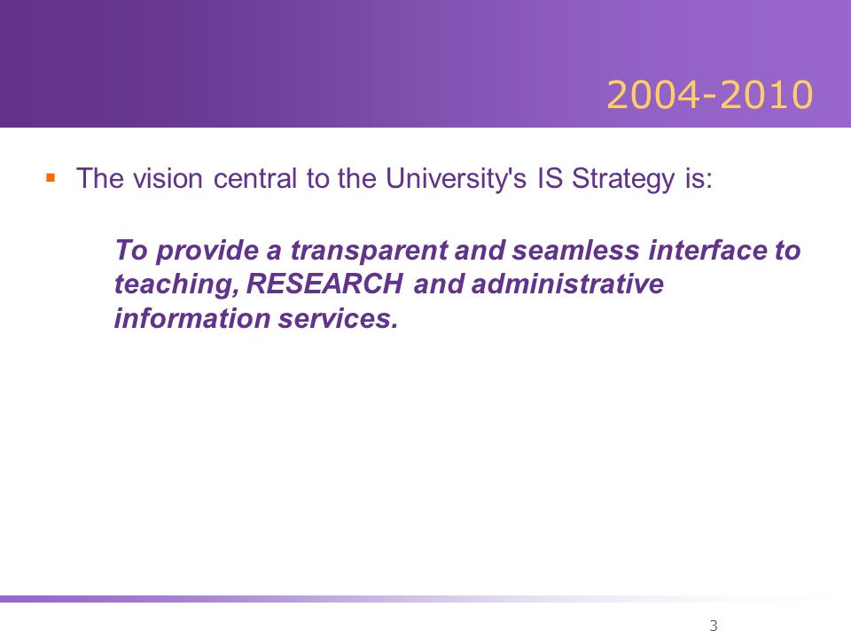 3 2004-2010 The vision central to the University s IS Strategy is: To provide a transparent and seamless interface to teaching, RESEARCH and administrative information services.