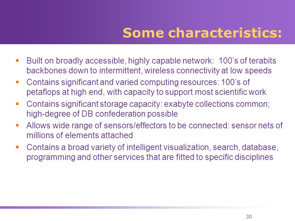 30 Some characteristics: Built on broadly accessible, highly capable network: 100s of terabits backbones down to intermittent, wireless connectivity at low speeds Contains significant and varied computing resources: 100s of petaflops at high end, with capacity to support most scientific work Contains significant storage capacity: exabyte collections common; high-degree of DB confederation possible Allows wide range of sensors/effectors to be connected: sensor nets of millions of elements attached Contains a broad variety of intelligent visualization, search, database, programming and other services that are fitted to specific disciplines
