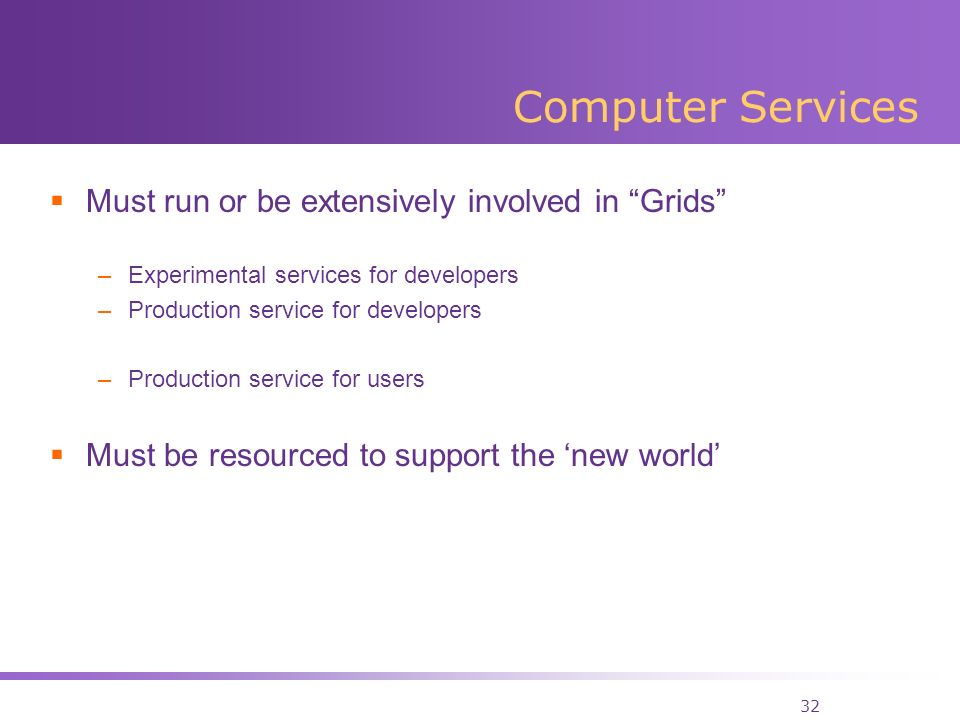 32 Computer Services Must run or be extensively involved in Grids –Experimental services for developers –Production service for developers –Production service for users Must be resourced to support the new world