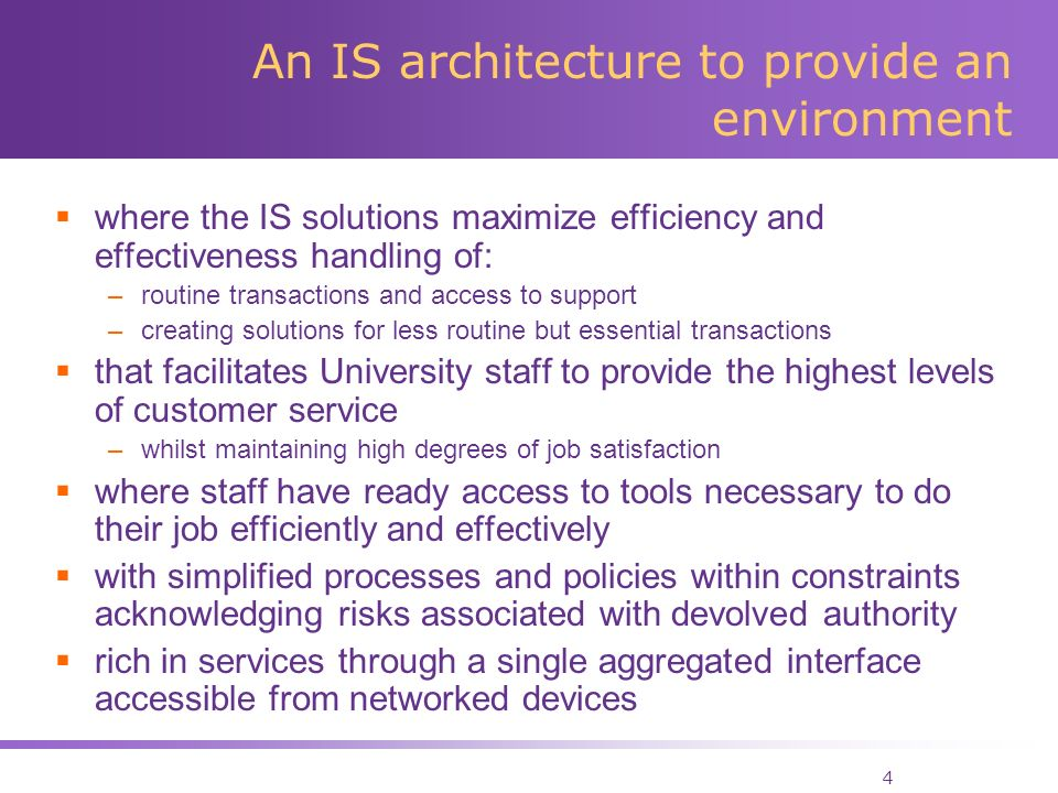 4 An IS architecture to provide an environment where the IS solutions maximize efficiency and effectiveness handling of: –routine transactions and access to support –creating solutions for less routine but essential transactions that facilitates University staff to provide the highest levels of customer service –whilst maintaining high degrees of job satisfaction where staff have ready access to tools necessary to do their job efficiently and effectively with simplified processes and policies within constraints acknowledging risks associated with devolved authority rich in services through a single aggregated interface accessible from networked devices