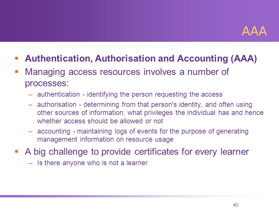 40 AAA Authentication, Authorisation and Accounting (AAA) Managing access resources involves a number of processes: –authentication - identifying the person requesting the access –authorisation - determining from that person s identity, and often using other sources of information, what privileges the individual has and hence whether access should be allowed or not –accounting - maintaining logs of events for the purpose of generating management information on resource usage A big challenge to provide certificates for every learner –Is there anyone who is not a learner