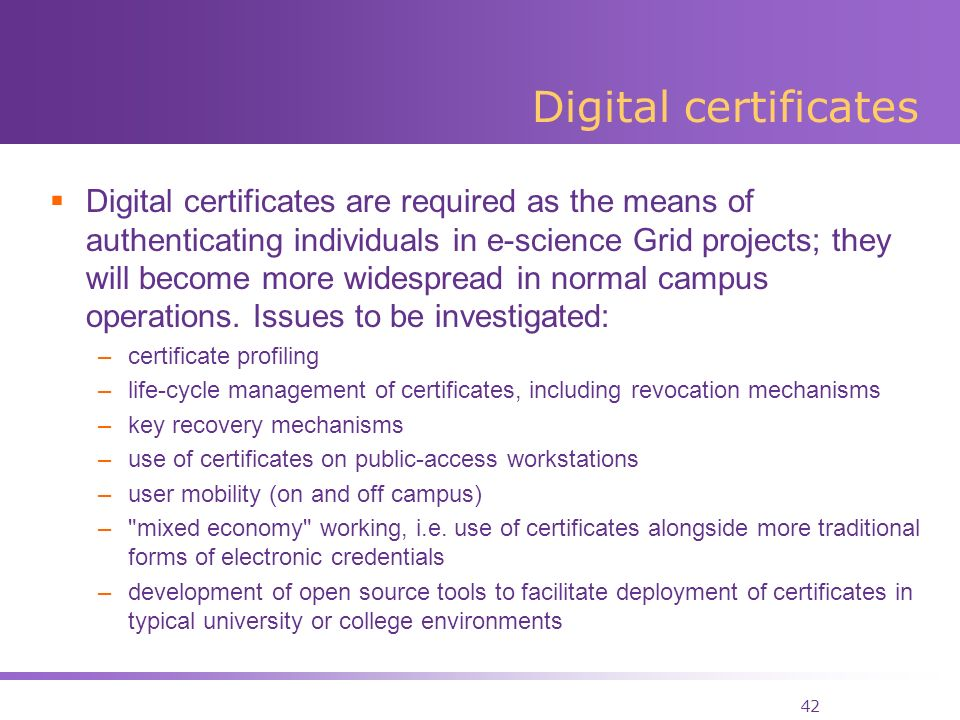 42 Digital certificates Digital certificates are required as the means of authenticating individuals in e-science Grid projects; they will become more widespread in normal campus operations.