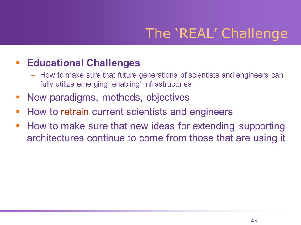 43 The REAL Challenge Educational Challenges –How to make sure that future generations of scientists and engineers can fully utilize emerging enabling infrastructures New paradigms, methods, objectives How to retrain current scientists and engineers How to make sure that new ideas for extending supporting architectures continue to come from those that are using it