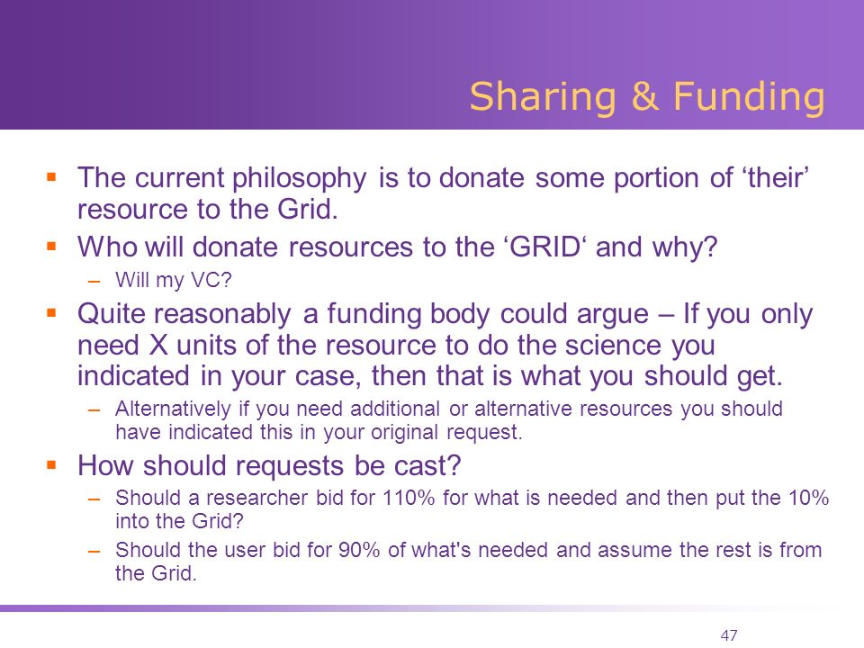 47 Sharing & Funding The current philosophy is to donate some portion of their resource to the Grid.