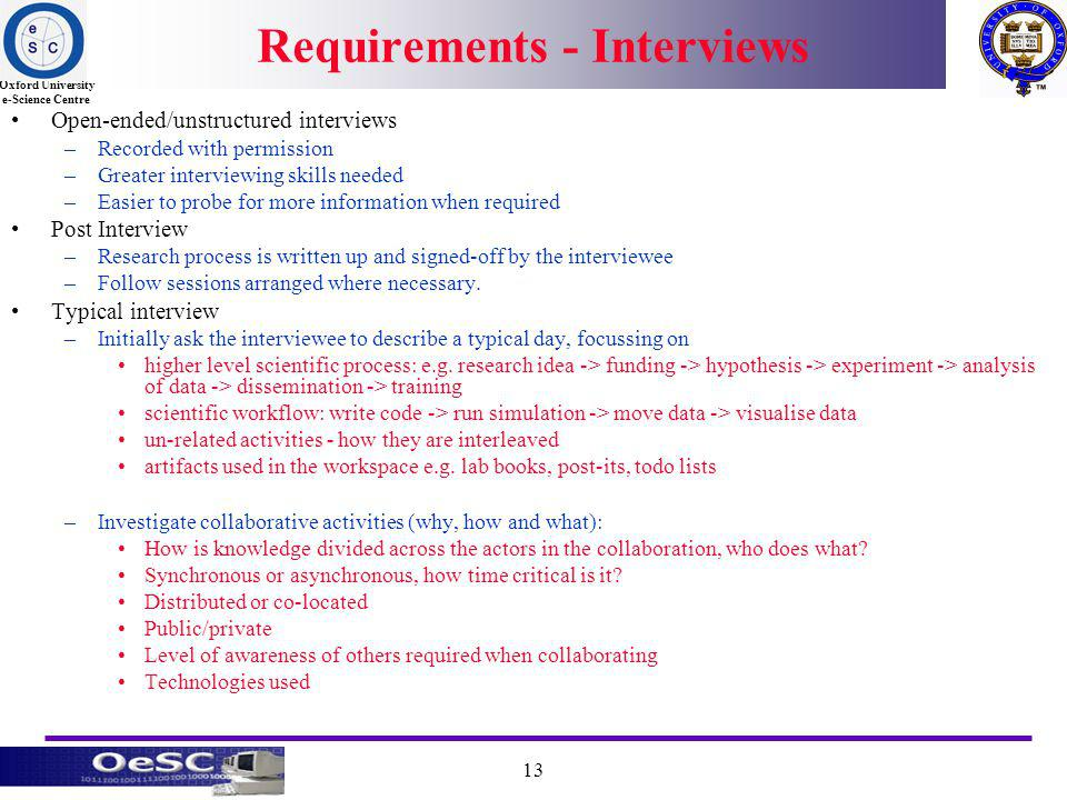 Oxford University e-Science Centre 13 Requirements - Interviews Open-ended/unstructured interviews –Recorded with permission –Greater interviewing skills needed –Easier to probe for more information when required Post Interview –Research process is written up and signed-off by the interviewee –Follow sessions arranged where necessary.