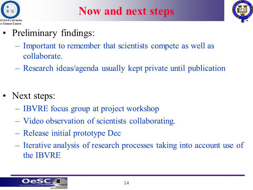 Oxford University e-Science Centre 14 Now and next steps Preliminary findings: –Important to remember that scientists compete as well as collaborate.