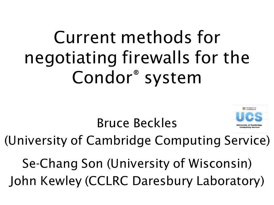 Current methods for negotiating firewalls for the Condor ® system Bruce Beckles (University of Cambridge Computing Service) Se-Chang Son (University of Wisconsin) John Kewley (CCLRC Daresbury Laboratory)