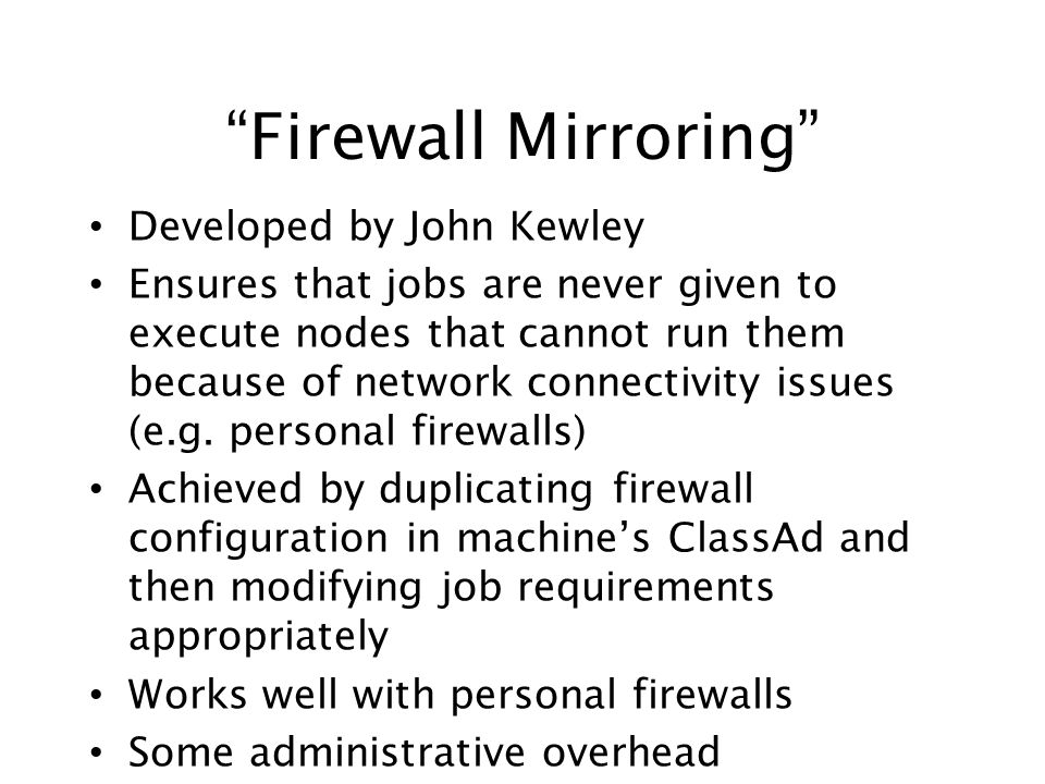 Firewall Mirroring Developed by John Kewley Ensures that jobs are never given to execute nodes that cannot run them because of network connectivity is