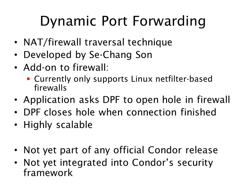Dynamic Port Forwarding NAT/firewall traversal technique Developed by Se-Chang Son Add-on to firewall: Currently only supports Linux netfilter-based firewalls Application asks DPF to open hole in firewall DPF closes hole when connection finished Highly scalable Not yet part of any official Condor release Not yet integrated into Condors security framework