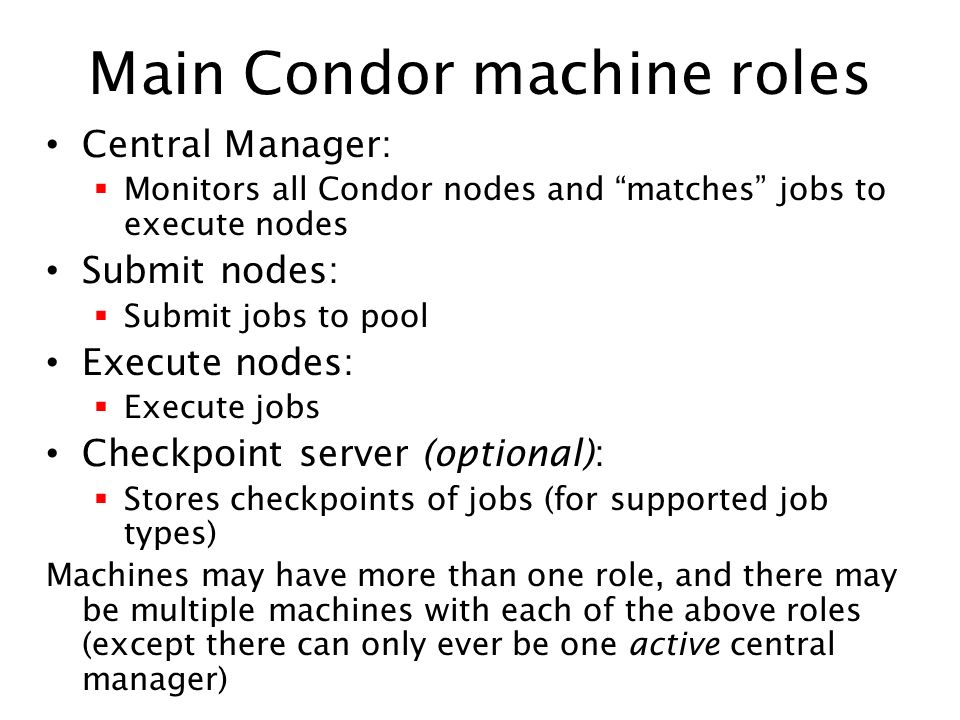 Main Condor machine roles Central Manager: Monitors all Condor nodes and matches jobs to execute nodes Submit nodes: Submit jobs to pool Execute nodes