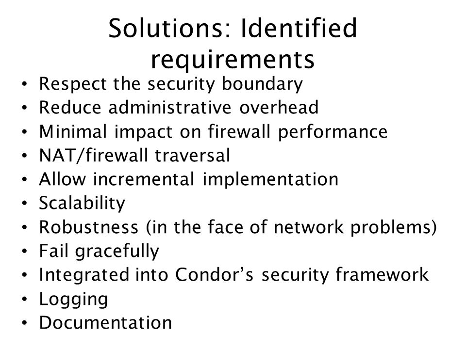 Solutions: Identified requirements Respect the security boundary Reduce administrative overhead Minimal impact on firewall performance NAT/firewall traversal Allow incremental implementation Scalability Robustness (in the face of network problems) Fail gracefully Integrated into Condors security framework Logging Documentation