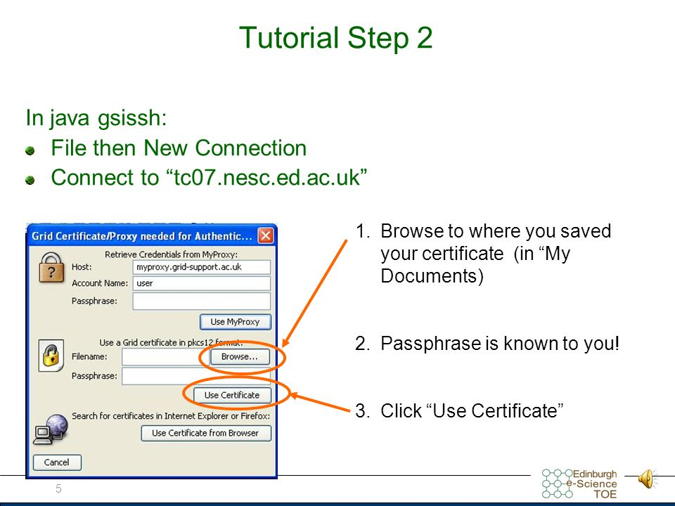 5 Tutorial Step 2 In java gsissh: File then New Connection Connect to tc07.nesc.ed.ac.uk 1.Browse to where you saved your certificate (in My Documents) 2.Passphrase is known to you.