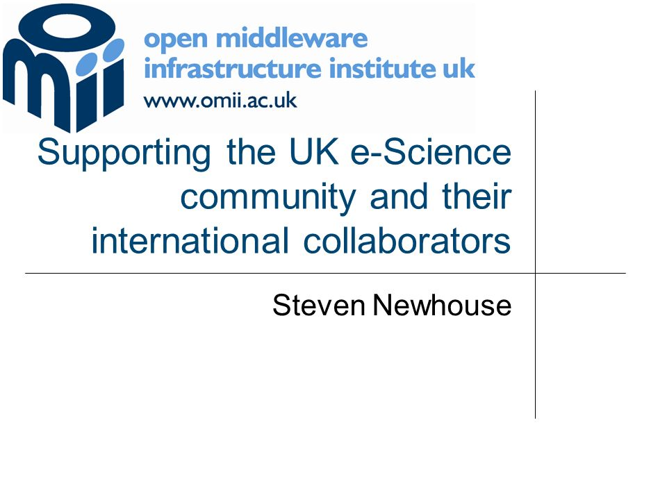 Supporting the UK e-Science community and their international collaborators Steven Newhouse