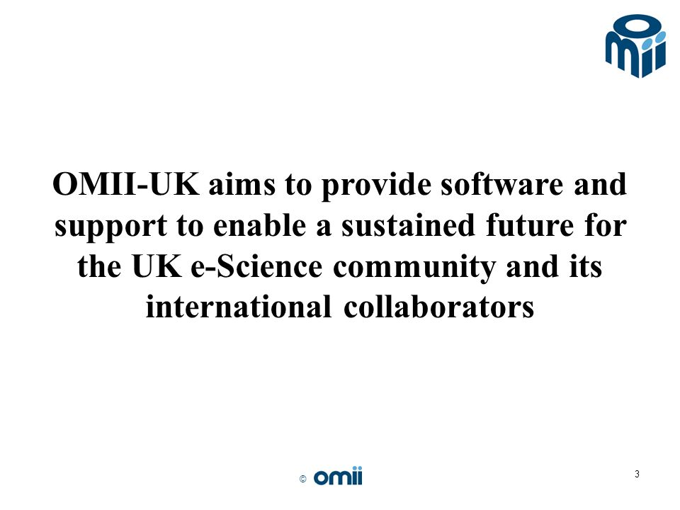© 3 OMII-UK aims to provide software and support to enable a sustained future for the UK e-Science community and its international collaborators