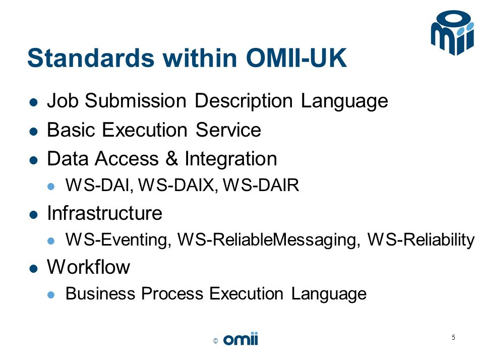 © 5 Standards within OMII-UK Job Submission Description Language Basic Execution Service Data Access & Integration WS-DAI, WS-DAIX, WS-DAIR Infrastruc