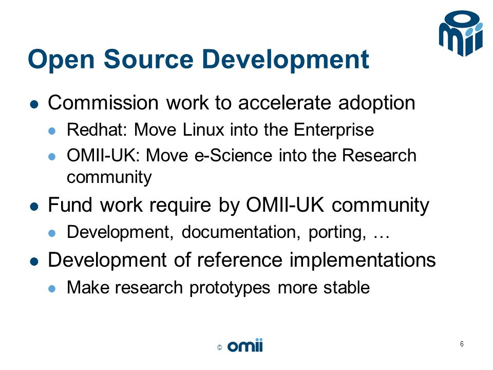 © 6 Open Source Development Commission work to accelerate adoption Redhat: Move Linux into the Enterprise OMII-UK: Move e-Science into the Research co
