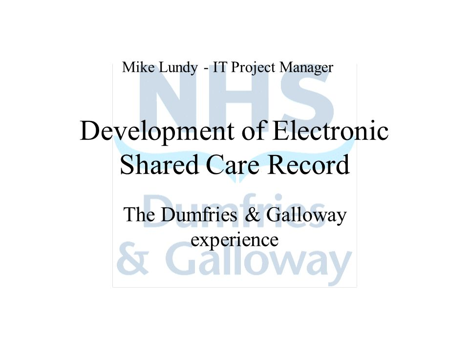Development of Electronic Shared Care Record The Dumfries & Galloway experience Mike Lundy - IT Project Manager