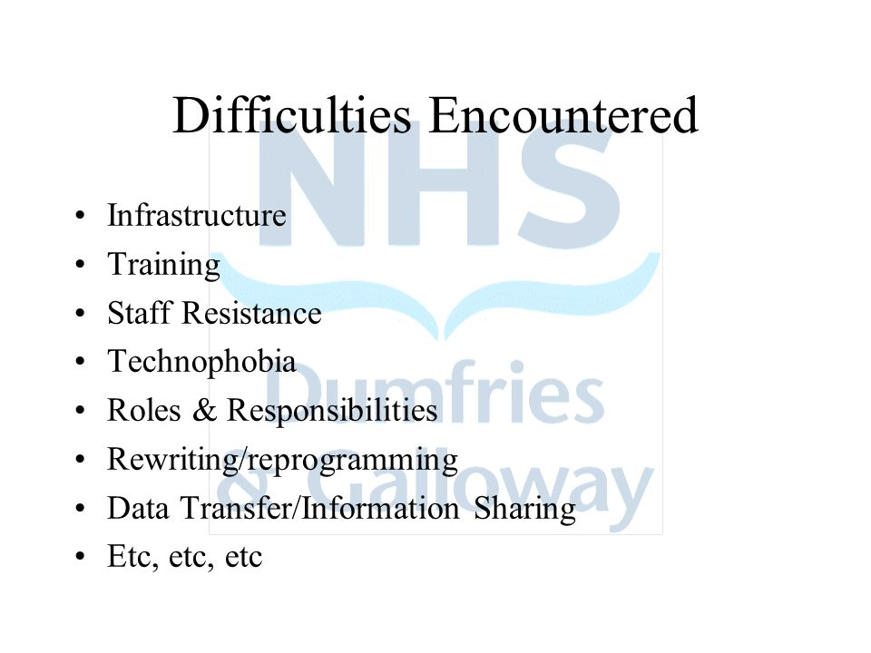Difficulties Encountered Infrastructure Training Staff Resistance Technophobia Roles & Responsibilities Rewriting/reprogramming Data Transfer/Information Sharing Etc, etc, etc